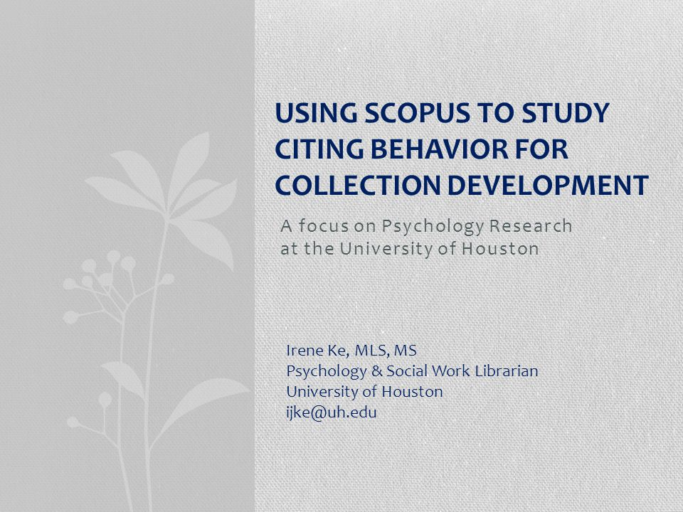 A focus on Psychology Research at the University of Houston USING SCOPUS TO STUDY CITING BEHAVIOR FOR COLLECTION DEVELOPMENT Irene Ke, MLS, MS Psychology & Social Work Librarian University of Houston ijke@uh.edu