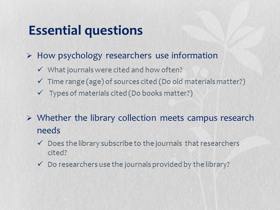 Essential questions  How psychology researchers use information What journals were cited and how often.