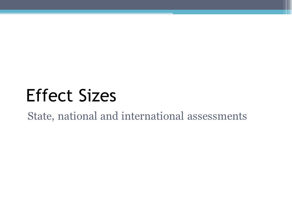 Effect Sizes State, national and international assessments