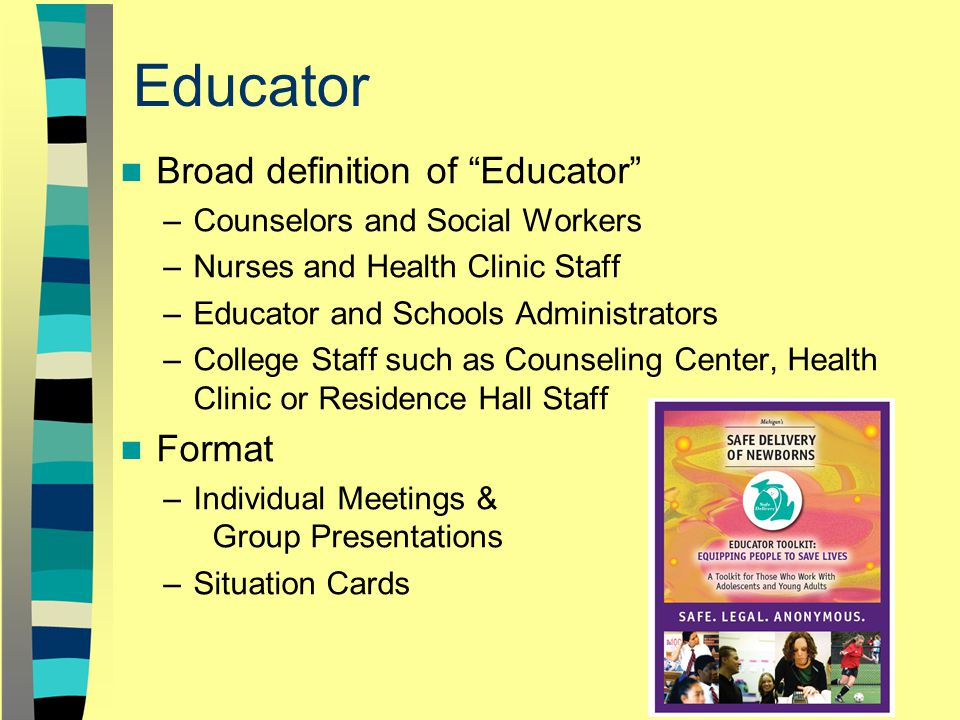 Educator Broad definition of Educator –Counselors and Social Workers –Nurses and Health Clinic Staff –Educator and Schools Administrators –College Staff such as Counseling Center, Health Clinic or Residence Hall Staff Format –Individual Meetings & Group Presentations –Situation Cards