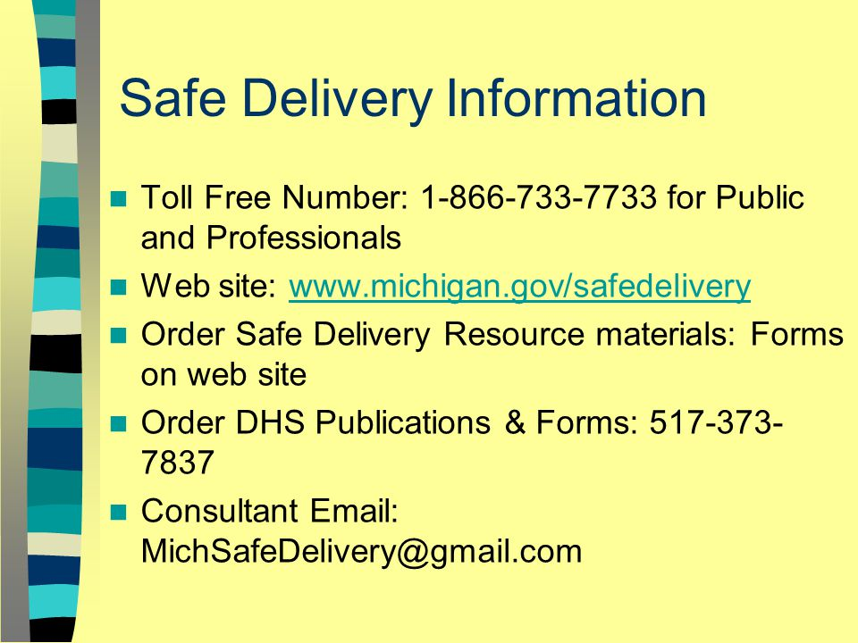 Safe Delivery Information Toll Free Number: 1-866-733-7733 for Public and Professionals Web site: www.michigan.gov/safedeliverywww.michigan.gov/safedelivery Order Safe Delivery Resource materials: Forms on web site Order DHS Publications & Forms: 517-373- 7837 Consultant Email: MichSafeDelivery@gmail.com