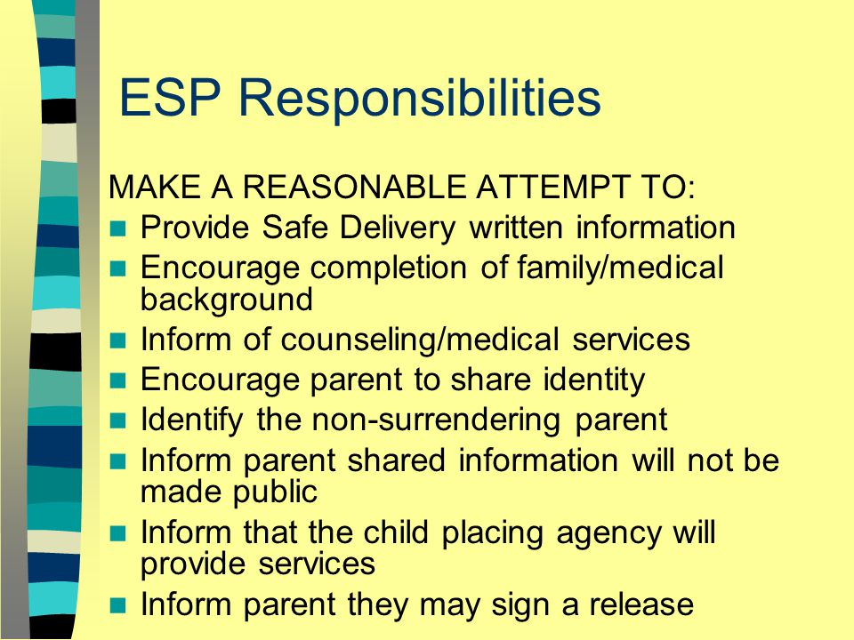 ESP Responsibilities MAKE A REASONABLE ATTEMPT TO: Provide Safe Delivery written information Encourage completion of family/medical background Inform of counseling/medical services Encourage parent to share identity Identify the non-surrendering parent Inform parent shared information will not be made public Inform that the child placing agency will provide services Inform parent they may sign a release