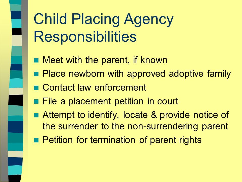 Child Placing Agency Responsibilities Meet with the parent, if known Place newborn with approved adoptive family Contact law enforcement File a placement petition in court Attempt to identify, locate & provide notice of the surrender to the non-surrendering parent Petition for termination of parent rights