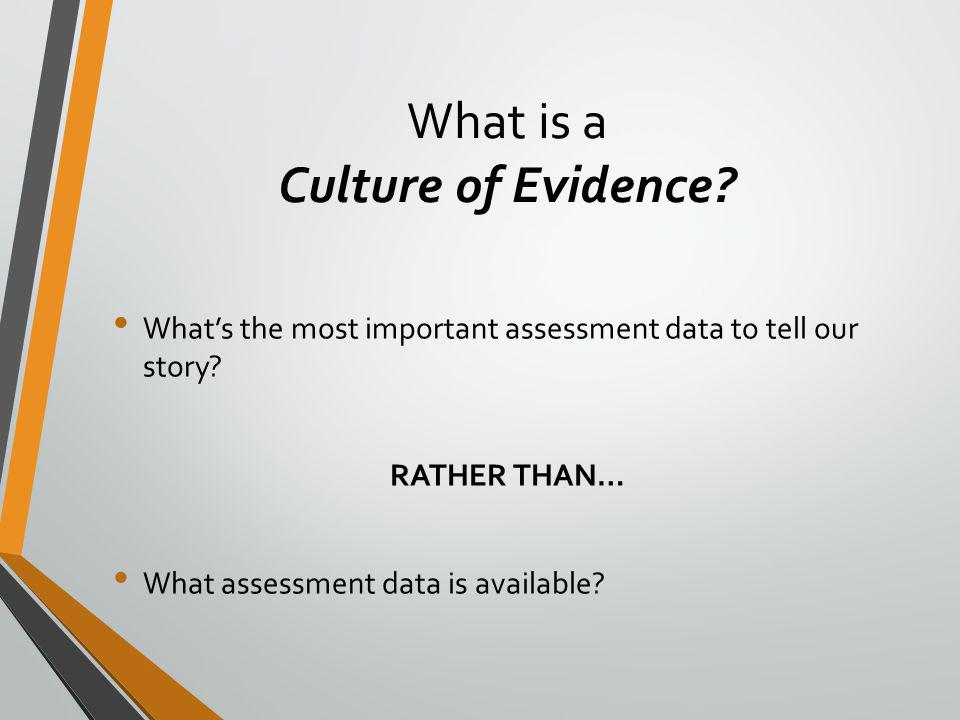 What is a Culture of Evidence. What's the most important assessment data to tell our story.
