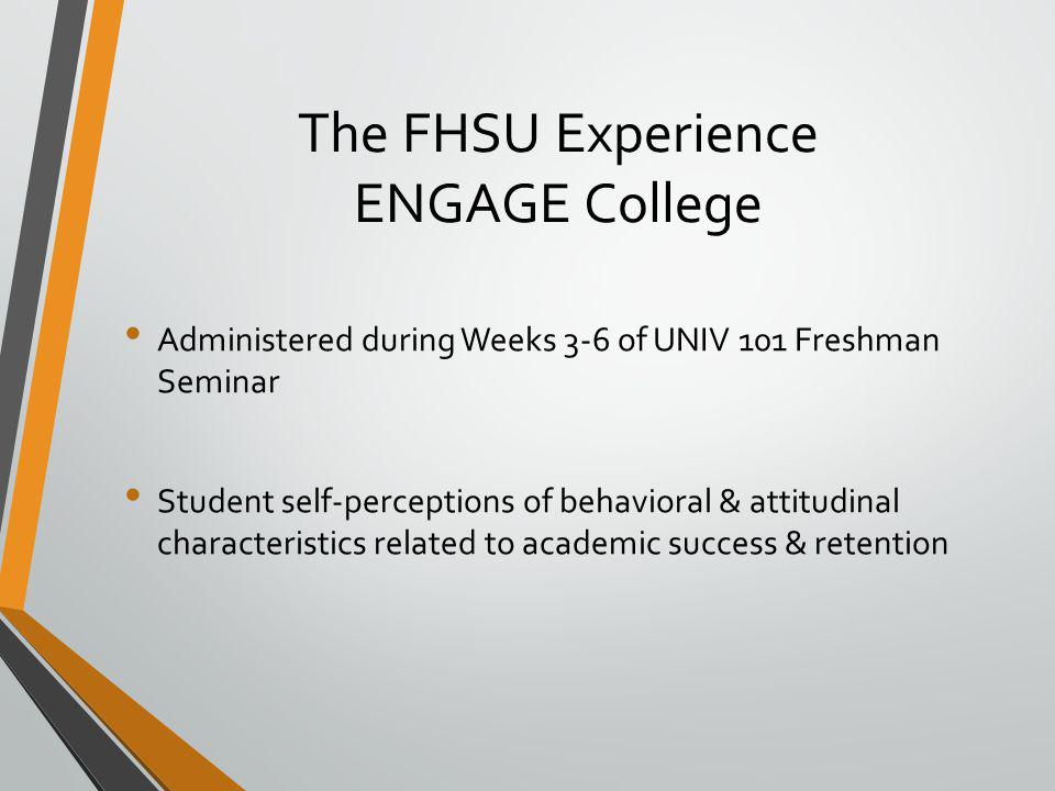 The FHSU Experience ENGAGE College Administered during Weeks 3-6 of UNIV 101 Freshman Seminar Student self-perceptions of behavioral & attitudinal characteristics related to academic success & retention