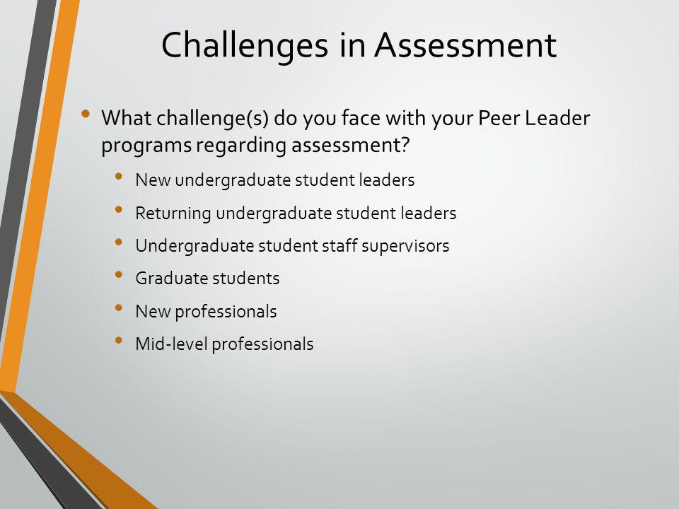 Challenges in Assessment What challenge(s) do you face with your Peer Leader programs regarding assessment.