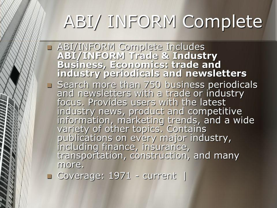 ABI/ INFORM Complete ABI/INFORM Complete Includes ABI/INFORM Trade & Industry Business, Economics: trade and industry periodicals and newsletters ABI/