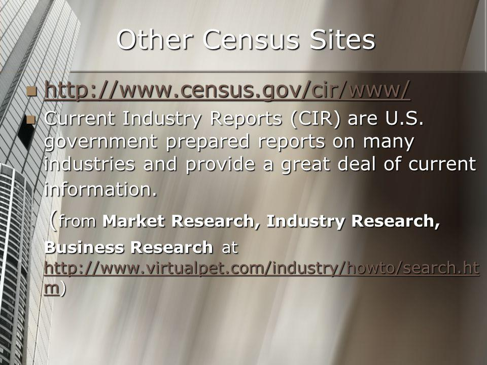 Other Census Sites http://www.census.gov/cir/www/ http://www.census.gov/cir/www/ http://www.census.gov/cir/www/ Current Industry Reports (CIR) are U.S.