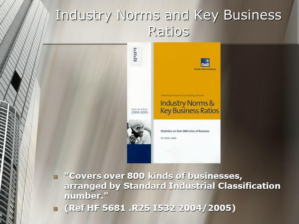 Industry Norms and Key Business Ratios Covers over 800 kinds of businesses, arranged by Standard Industrial Classification number. Covers over 800 kinds of businesses, arranged by Standard Industrial Classification number. (Ref HF 5681.R25 I532 2004/2005) (Ref HF 5681.R25 I532 2004/2005)