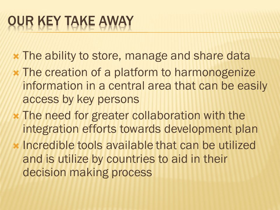  The ability to store, manage and share data  The creation of a platform to harmonogenize information in a central area that can be easily access by key persons  The need for greater collaboration with the integration efforts towards development plan  Incredible tools available that can be utilized and is utilize by countries to aid in their decision making process