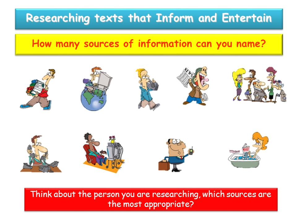 Think about the person you are researching, which sources are the most appropriate? Researching texts that Inform and Entertain How many sources of in