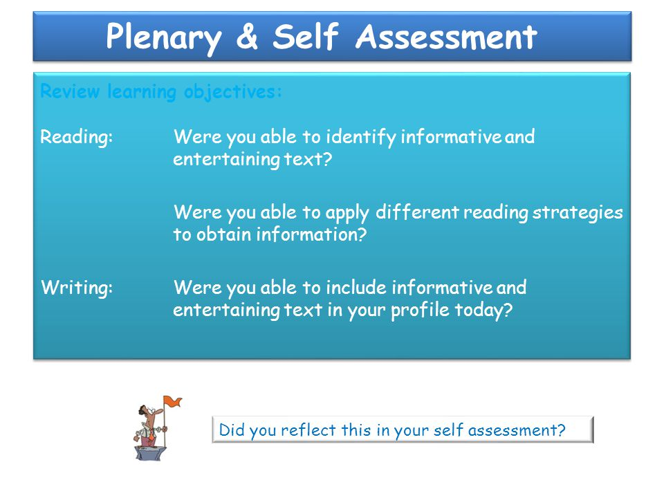 Plenary & Self Assessment Review learning objectives: Reading: Were you able to identify informative and entertaining text? Were you able to apply dif
