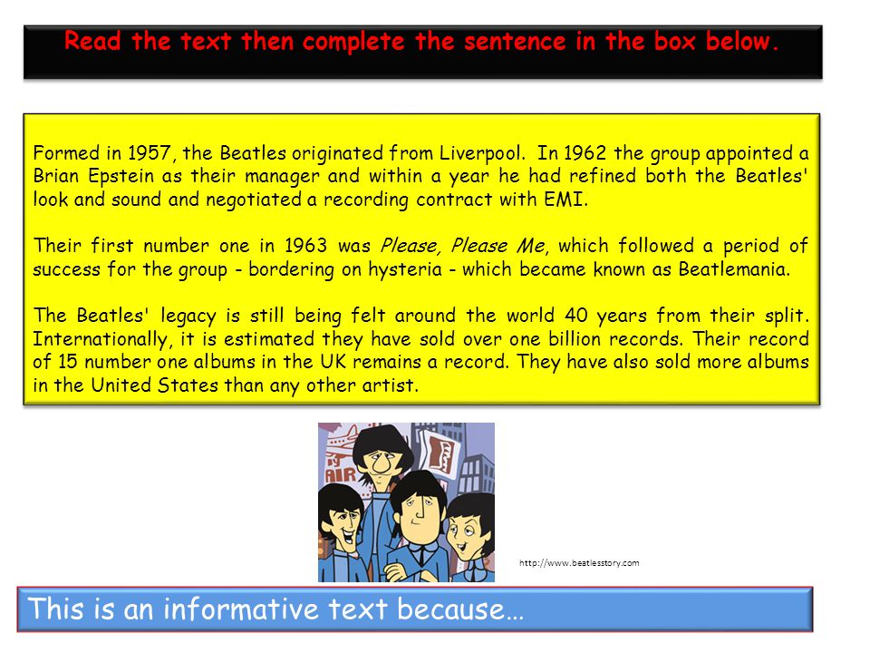 This is an informative text because… Formed in 1957, the Beatles originated from Liverpool. In 1962 the group appointed a Brian Epstein as their manag