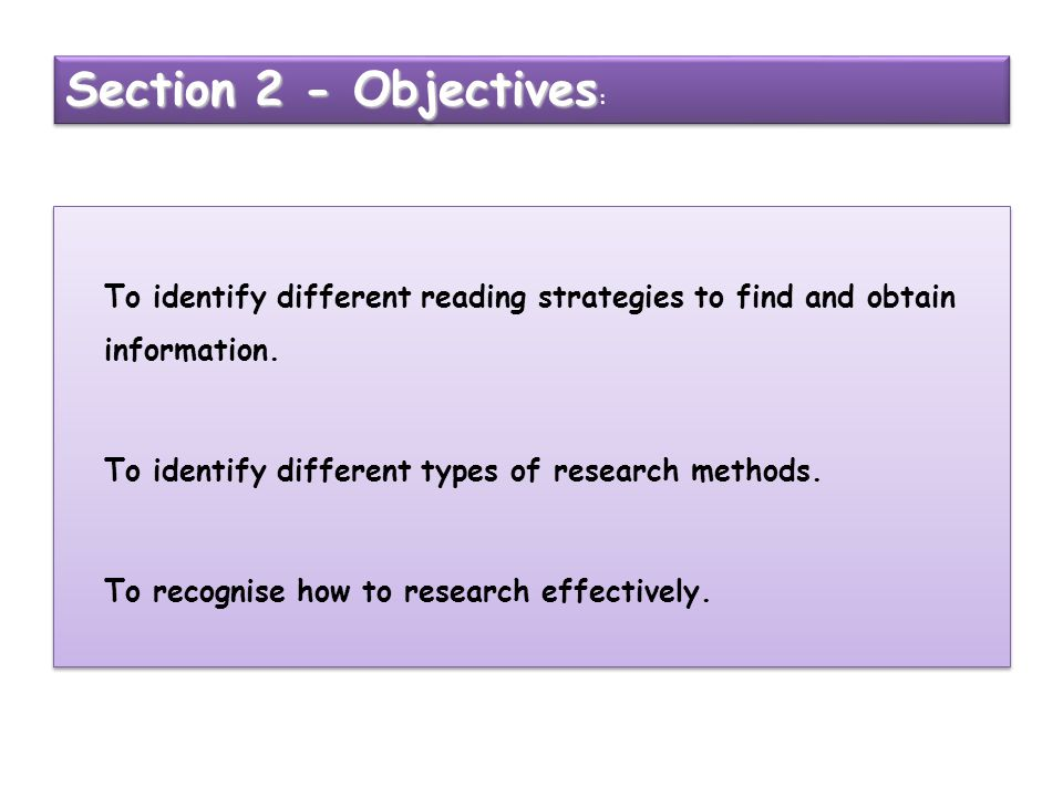 To identify different reading strategies to find and obtain information. To identify different types of research methods. To recognise how to research