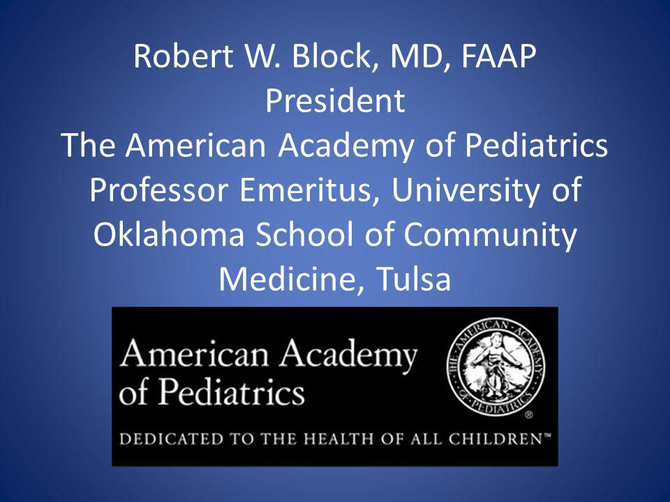 Robert W. Block, MD, FAAP President The American Academy of Pediatrics Professor Emeritus, University of Oklahoma School of Community Medicine, Tulsa