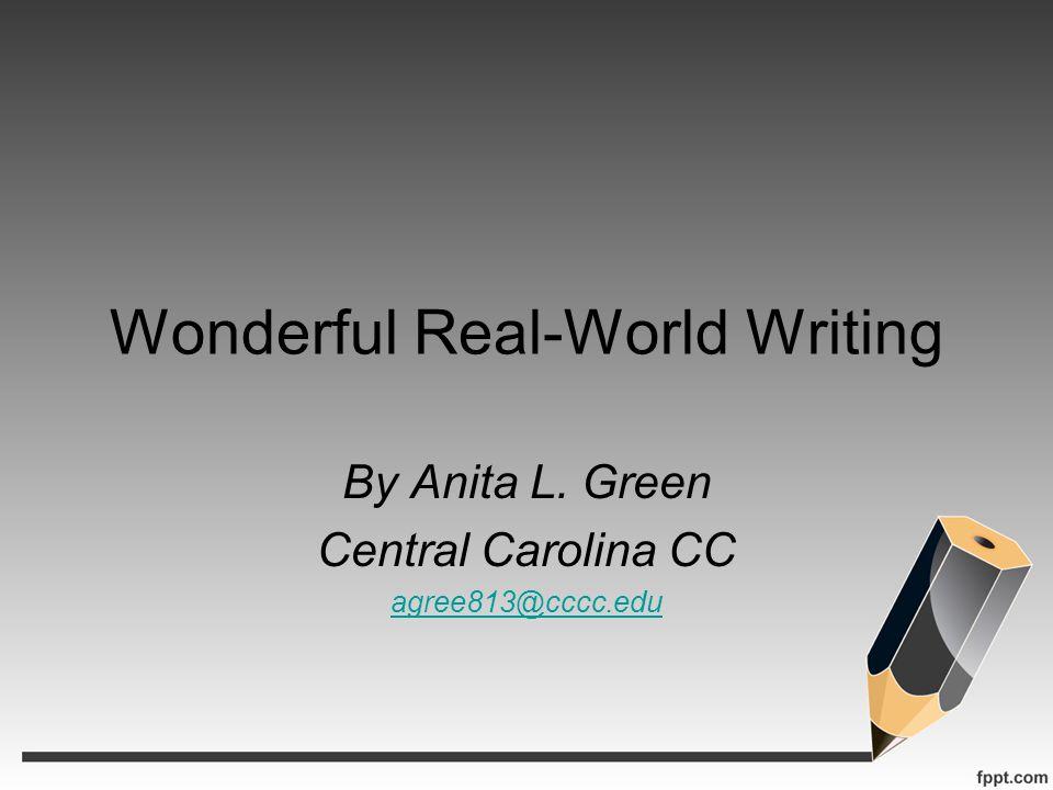 Wonderful Real-World Writing By Anita L. Green Central Carolina CC agree813@cccc.edu
