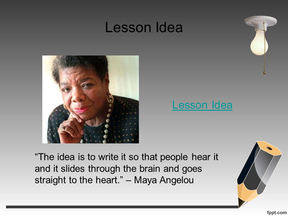 Lesson Idea The idea is to write it so that people hear it and it slides through the brain and goes straight to the heart. – Maya Angelou Lesson Idea