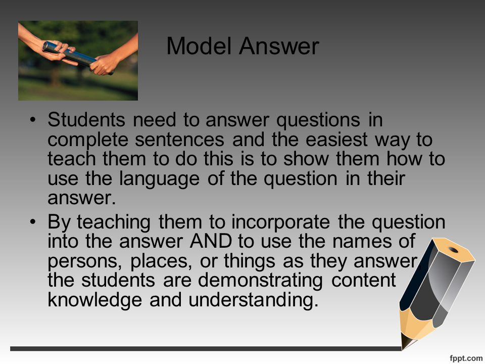 Model Answer Students need to answer questions in complete sentences and the easiest way to teach them to do this is to show them how to use the langu