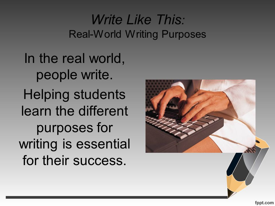 Write Like This : Real-World Writing Purposes In the real world, people write. Helping students learn the different purposes for writing is essential