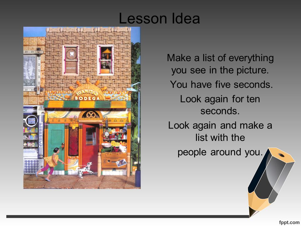 Lesson Idea Make a list of everything you see in the picture. You have five seconds. Look again for ten seconds. Look again and make a list with the p