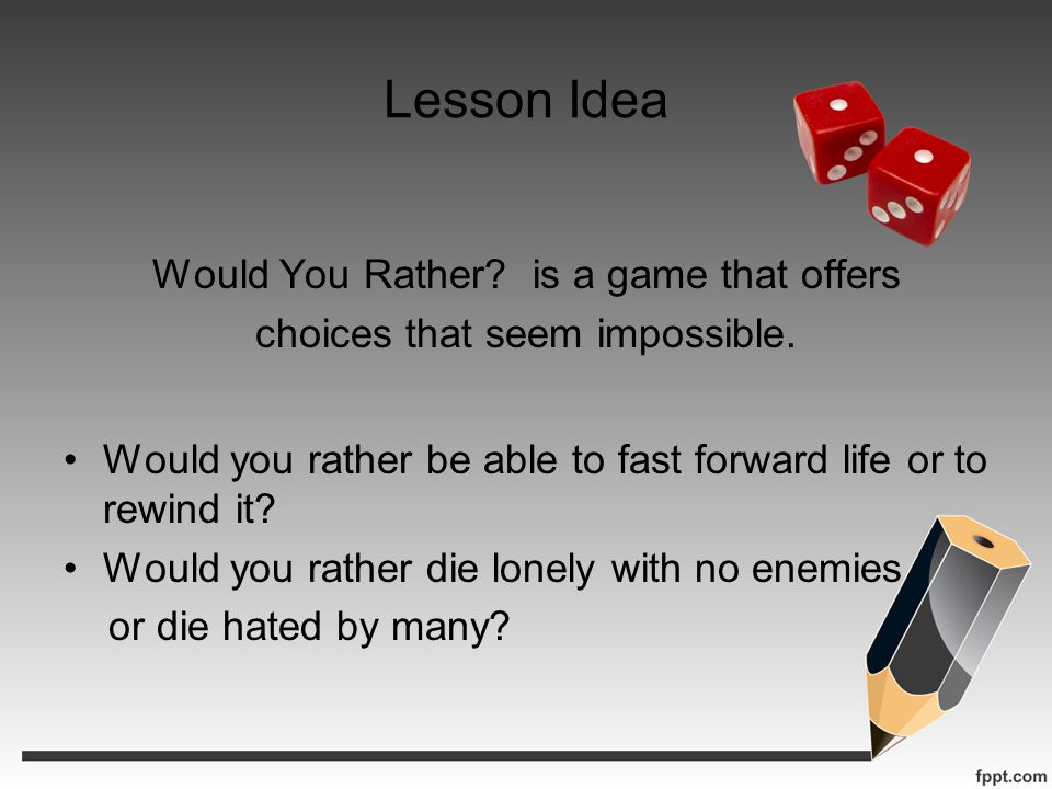 Lesson Idea Would You Rather. is a game that offers choices that seem impossible.