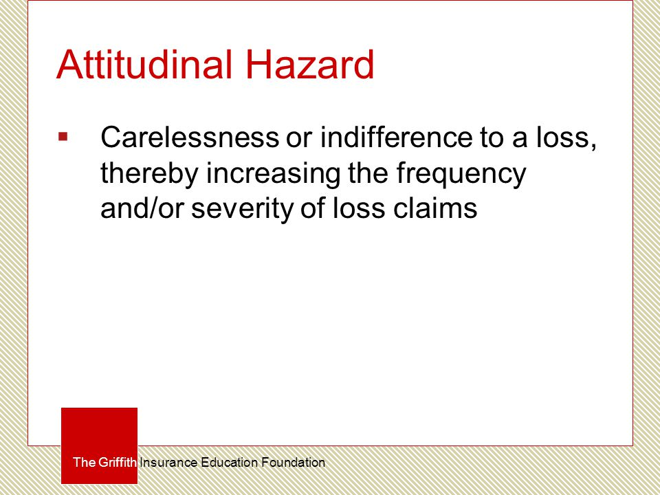 Attitudinal Hazard  Carelessness or indifference to a loss, thereby increasing the frequency and/or severity of loss claims The Griffith Insurance Education Foundation