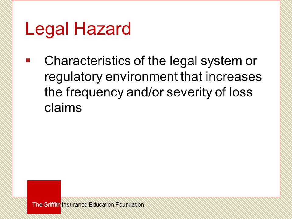 Legal Hazard  Characteristics of the legal system or regulatory environment that increases the frequency and/or severity of loss claims The Griffith