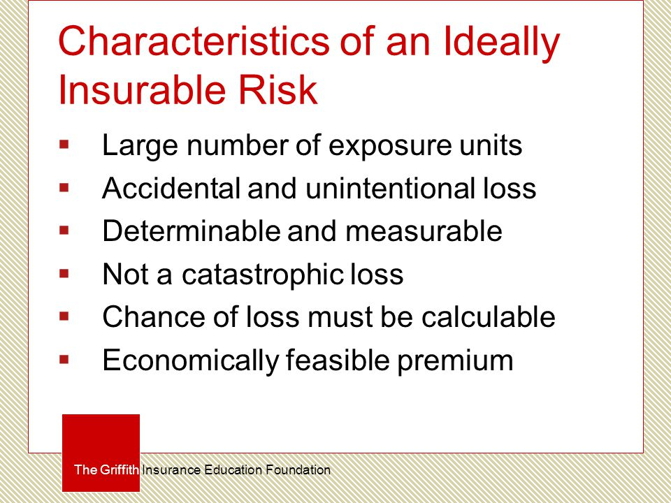 Characteristics of an Ideally Insurable Risk  Large number of exposure units  Accidental and unintentional loss  Determinable and measurable  Not a catastrophic loss  Chance of loss must be calculable  Economically feasible premium The Griffith Insurance Education Foundation