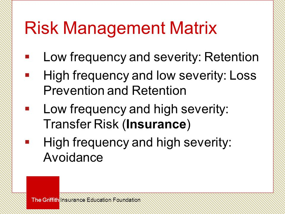 Risk Management Matrix  Low frequency and severity: Retention  High frequency and low severity: Loss Prevention and Retention  Low frequency and hi
