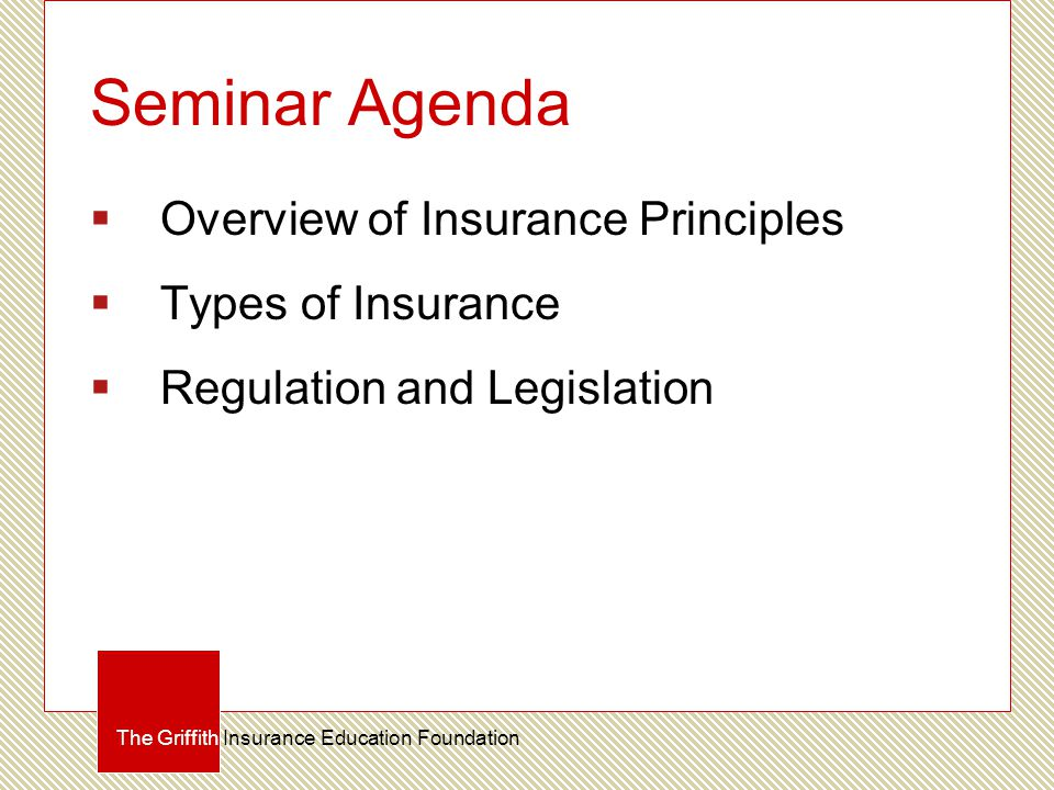 Seminar Agenda  Overview of Insurance Principles  Types of Insurance  Regulation and Legislation The Griffith Insurance Education Foundation