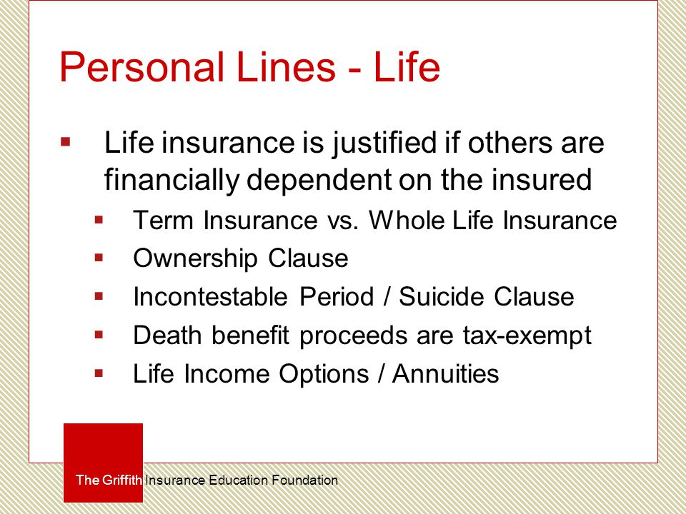 Personal Lines - Life  Life insurance is justified if others are financially dependent on the insured  Term Insurance vs. Whole Life Insurance  Own