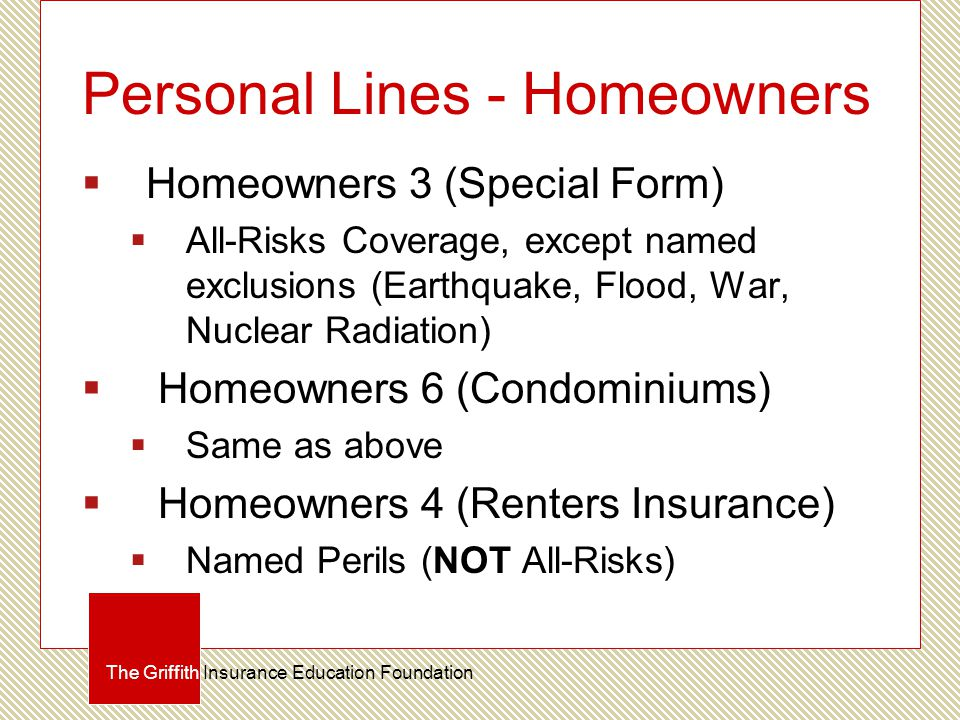 Personal Lines - Homeowners  Homeowners 3 (Special Form)  All-Risks Coverage, except named exclusions (Earthquake, Flood, War, Nuclear Radiation) 