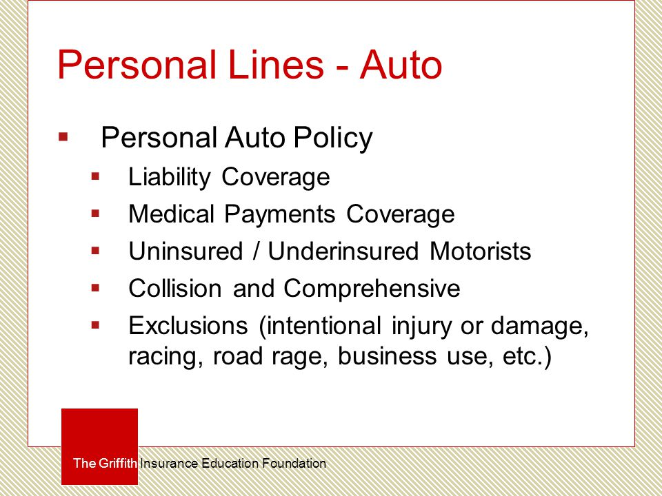 Personal Lines - Auto  Personal Auto Policy  Liability Coverage  Medical Payments Coverage  Uninsured / Underinsured Motorists  Collision and Comprehensive  Exclusions (intentional injury or damage, racing, road rage, business use, etc.) The Griffith Insurance Education Foundation
