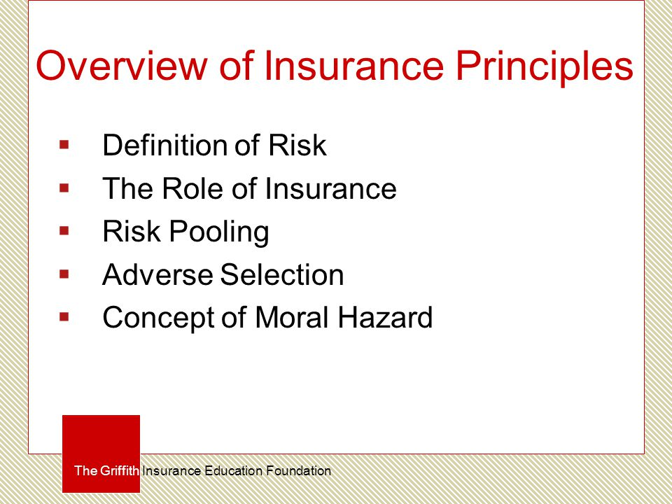 Overview of Insurance Principles  Definition of Risk  The Role of Insurance  Risk Pooling  Adverse Selection  Concept of Moral Hazard The Griffith Insurance Education Foundation