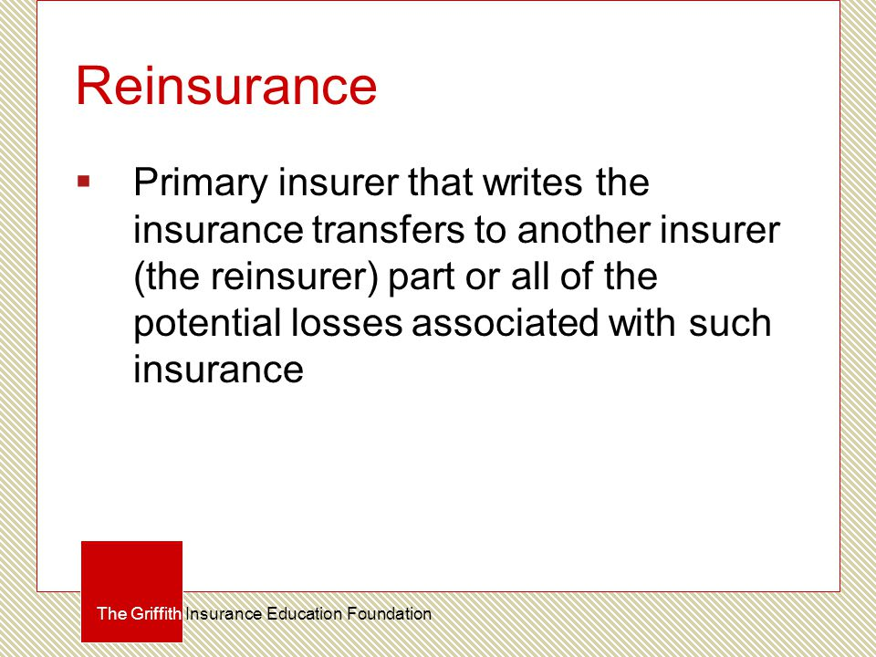 Reinsurance  Primary insurer that writes the insurance transfers to another insurer (the reinsurer) part or all of the potential losses associated wi