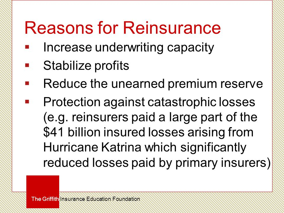 Reasons for Reinsurance  Increase underwriting capacity  Stabilize profits  Reduce the unearned premium reserve  Protection against catastrophic losses (e.g.