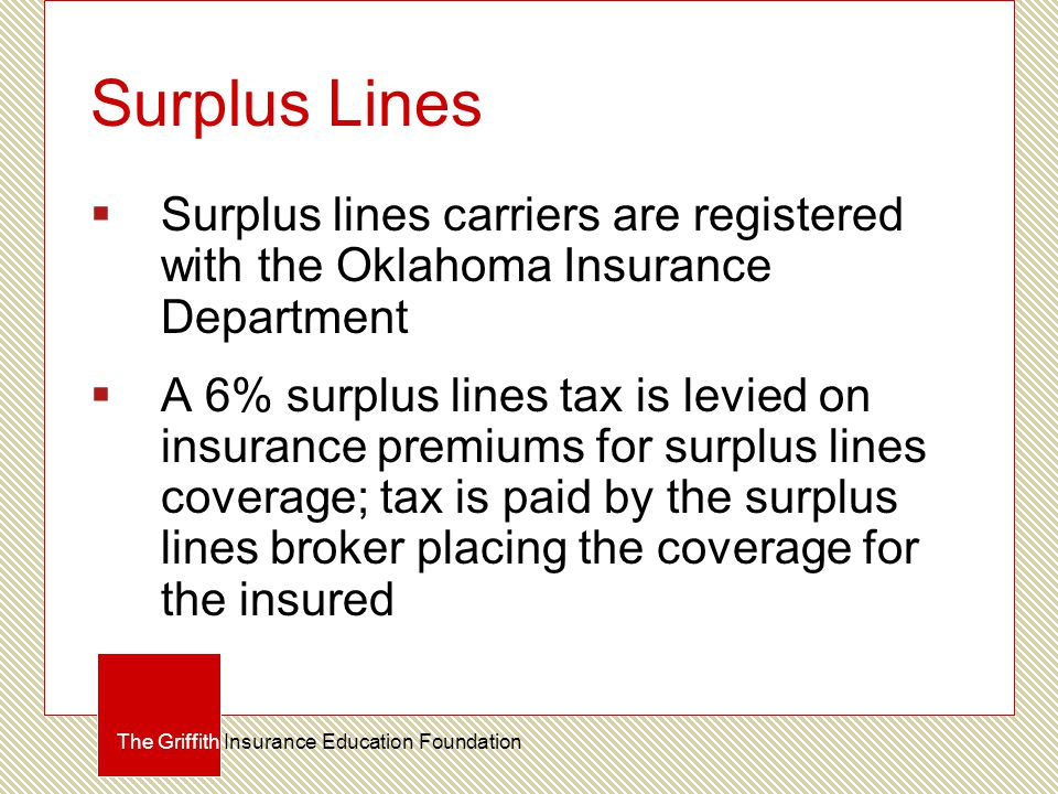 Surplus Lines  Surplus lines carriers are registered with the Oklahoma Insurance Department  A 6% surplus lines tax is levied on insurance premiums for surplus lines coverage; tax is paid by the surplus lines broker placing the coverage for the insured The Griffith Insurance Education Foundation