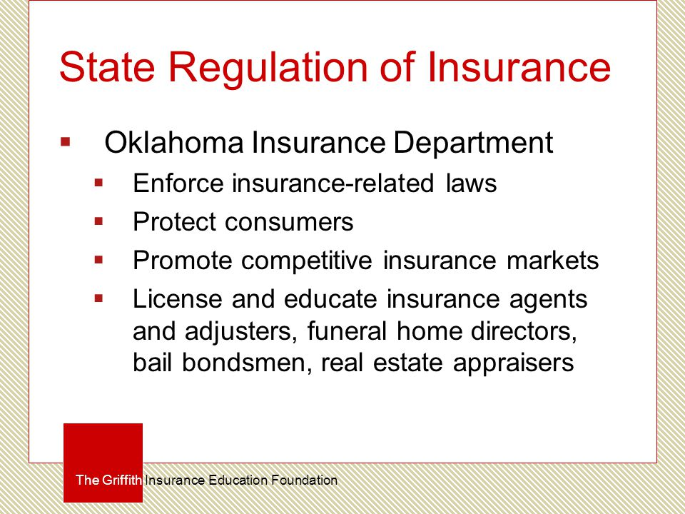 State Regulation of Insurance  Oklahoma Insurance Department  Enforce insurance-related laws  Protect consumers  Promote competitive insurance markets  License and educate insurance agents and adjusters, funeral home directors, bail bondsmen, real estate appraisers The Griffith Insurance Education Foundation
