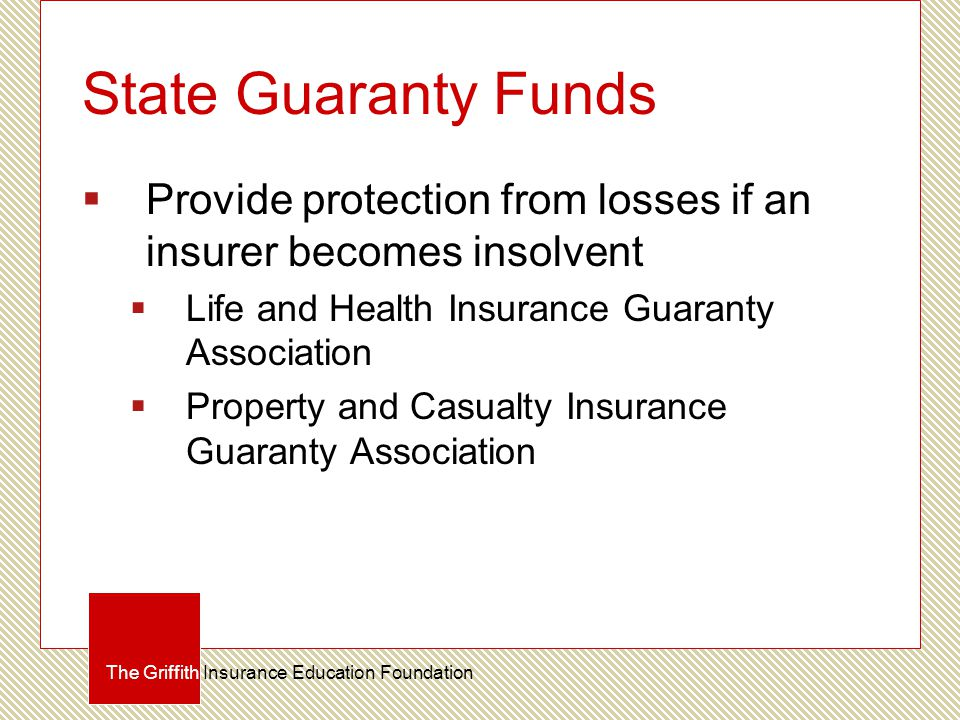 State Guaranty Funds  Provide protection from losses if an insurer becomes insolvent  Life and Health Insurance Guaranty Association  Property and Casualty Insurance Guaranty Association The Griffith Insurance Education Foundation