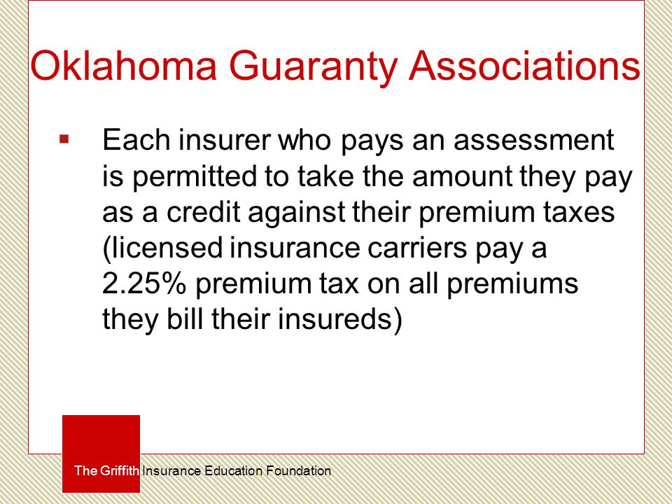 Oklahoma Guaranty Associations  Each insurer who pays an assessment is permitted to take the amount they pay as a credit against their premium taxes (licensed insurance carriers pay a 2.25% premium tax on all premiums they bill their insureds) The Griffith Insurance Education Foundation