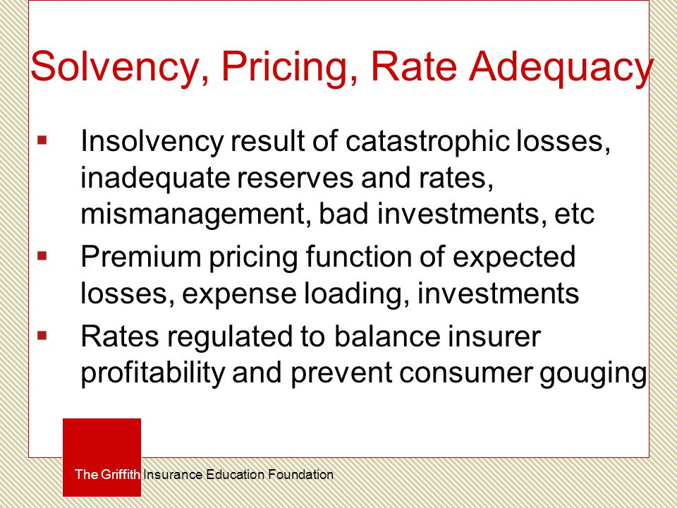 Solvency, Pricing, Rate Adequacy  Insolvency result of catastrophic losses, inadequate reserves and rates, mismanagement, bad investments, etc  Premium pricing function of expected losses, expense loading, investments  Rates regulated to balance insurer profitability and prevent consumer gouging The Griffith Insurance Education Foundation