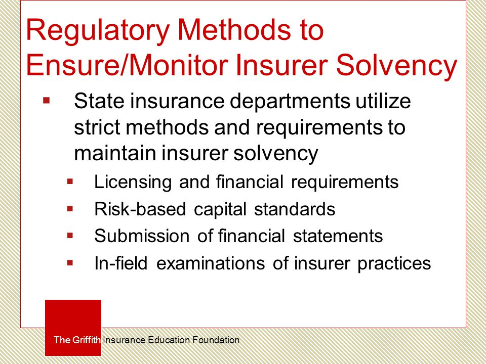 Regulatory Methods to Ensure/Monitor Insurer Solvency  State insurance departments utilize strict methods and requirements to maintain insurer solvency  Licensing and financial requirements  Risk-based capital standards  Submission of financial statements  In-field examinations of insurer practices The Griffith Insurance Education Foundation