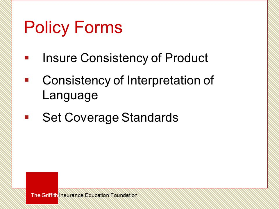 Policy Forms  Insure Consistency of Product  Consistency of Interpretation of Language  Set Coverage Standards The Griffith Insurance Education Fou