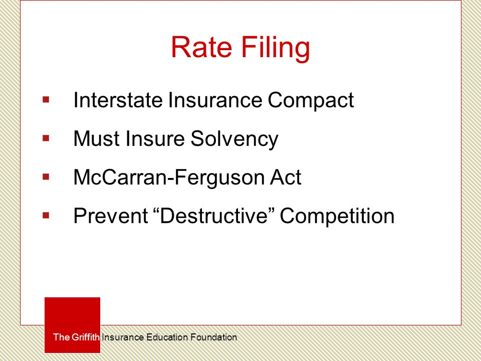 Rate Filing  Interstate Insurance Compact  Must Insure Solvency  McCarran-Ferguson Act  Prevent Destructive Competition The Griffith Insurance Education Foundation