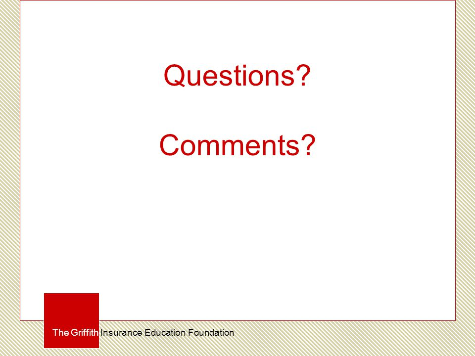 Questions? Comments? The Griffith Insurance Education Foundation