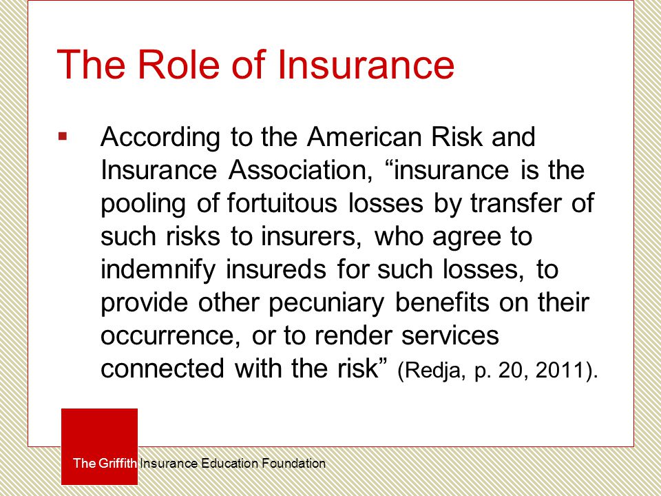 The Role of Insurance  According to the American Risk and Insurance Association, insurance is the pooling of fortuitous losses by transfer of such risks to insurers, who agree to indemnify insureds for such losses, to provide other pecuniary benefits on their occurrence, or to render services connected with the risk (Redja, p.