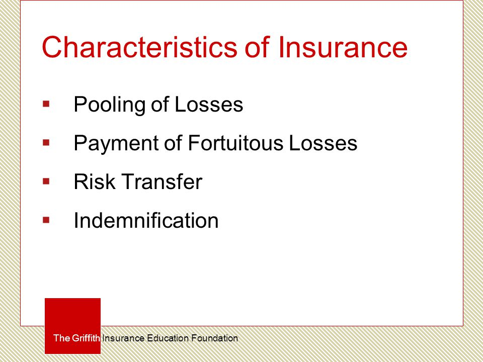 Characteristics of Insurance  Pooling of Losses  Payment of Fortuitous Losses  Risk Transfer  Indemnification The Griffith Insurance Education Foundation