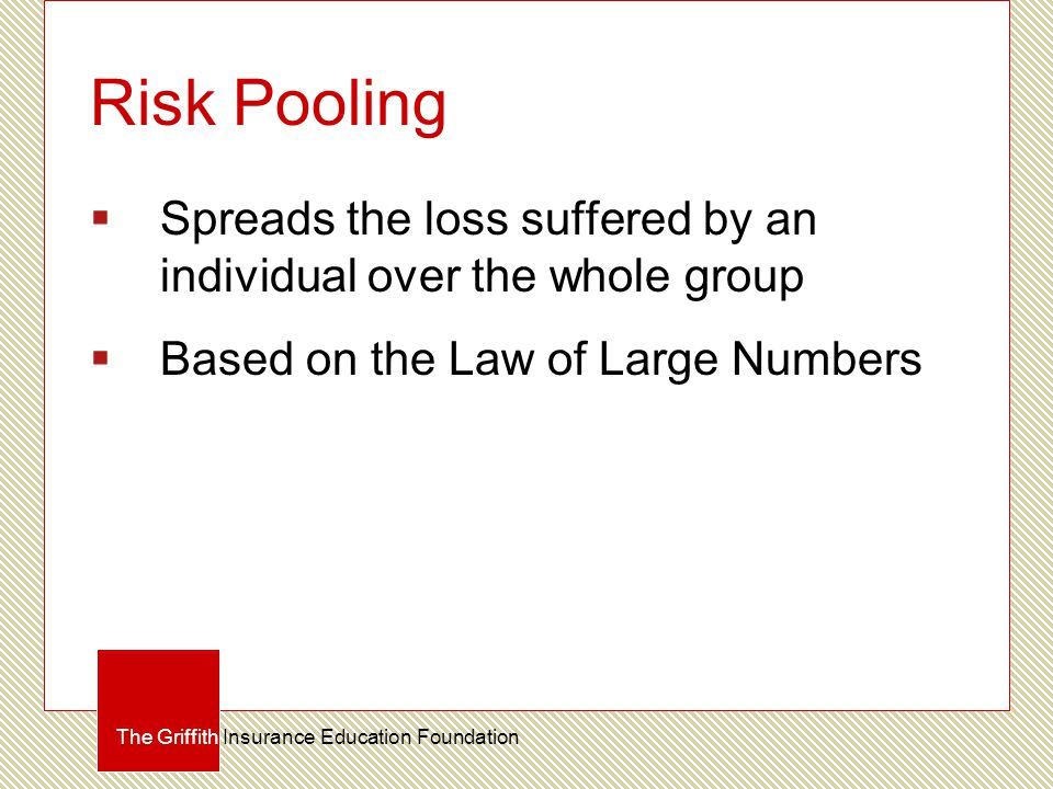 Risk Pooling  Spreads the loss suffered by an individual over the whole group  Based on the Law of Large Numbers The Griffith Insurance Education Fo