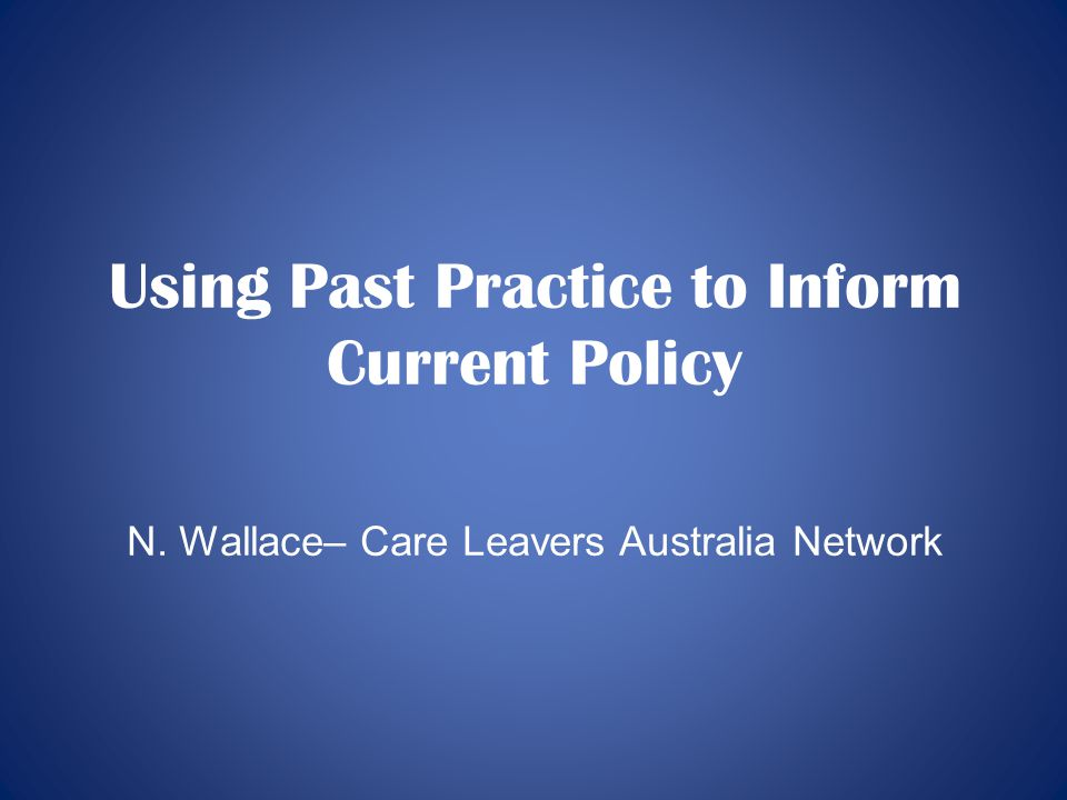 Using Past Practice to Inform Current Policy N. Wallace– Care Leavers Australia Network