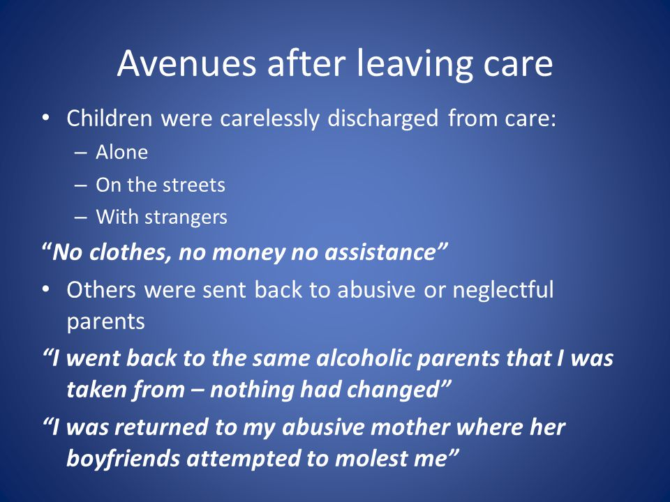 Avenues after leaving care Children were carelessly discharged from care: – Alone – On the streets – With strangers No clothes, no money no assistance Others were sent back to abusive or neglectful parents I went back to the same alcoholic parents that I was taken from – nothing had changed I was returned to my abusive mother where her boyfriends attempted to molest me